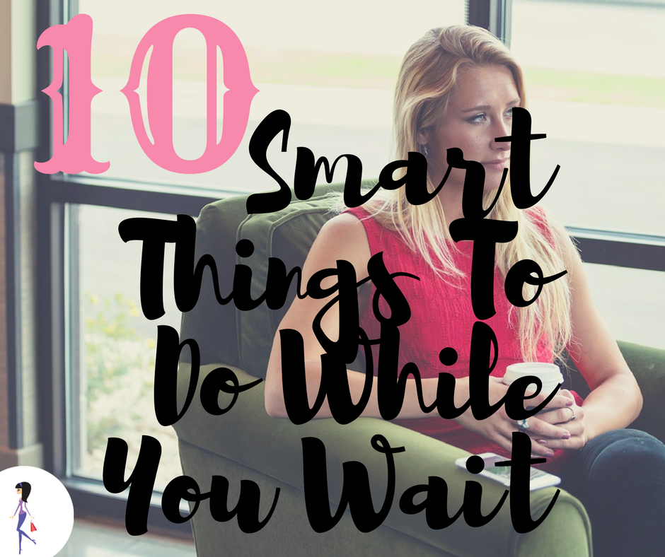 10 Smart Things To Do While You Wait