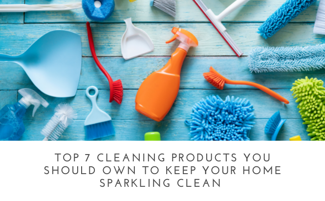 Top 7 Cleaning Products You Should Own to Keep Your Home Sparkling Clean