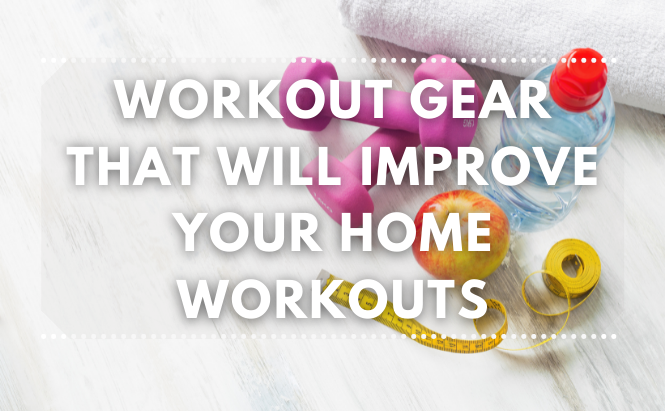 Workout Gear That Will Improve Your Home Workouts